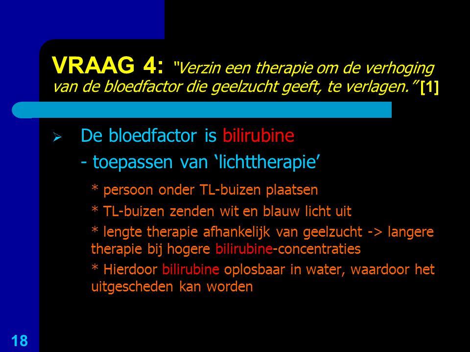 VRAAG 4: Verzin een therapie om de verhoging van de bloedfactor die geelzucht geeft, te verlagen. [1]
